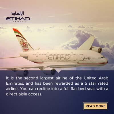 It is the second largest airline of the United Arab Emirates, and has been rewarded as a 5 star rated airline. You can recline into a full flat bed seat with a direct aisle access. The lobby of A380 Upper Deck, permits guests to relax and socialise. In the first class, you have the plausibility to relax in the personal suite which also has a personal wardrobe, and refreshment cabinet.